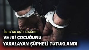 İzmir'de eşini öldüren ve iki çocuğunu yaralayan şüpheli tutuklandı