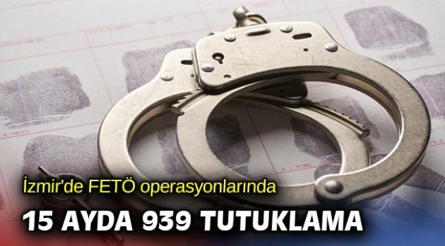 İzmir'de FETÖ operasyonlarında 15 ayda 939 tutuklama