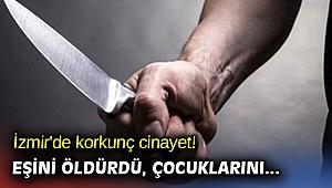 İzmir'de korkunç cinayet! Eşini öldürdü çocuklarını...