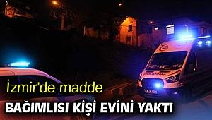 İzmir'de madde bağımlısı kişi evini yaktı