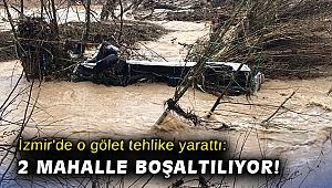 İzmir'de o gölet tehlike yarattı: 2 mahalle boşatılıyor!