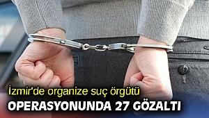 İzmir'de organize suç örgütü operasyonunda 27 gözaltı