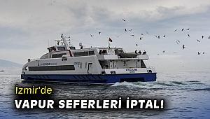 İzmir'de vapur seferleri iptal!