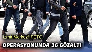 İzmir Merkezli FETÖ operasyonunda 36 gözaltı