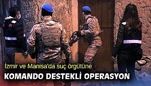 İzmir ve Manisa'da suç örgütüne komando destekli operasyon
