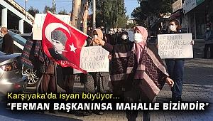 """Karşıyaka'da isyan büyüyor... """"Ferman başkanınsa mahalle bizimdir"""