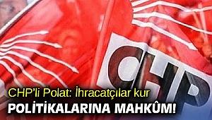 Mahir Polat, 'İhracatçılar kur politikalarına mahkûm!'
