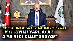 """Menemen Başkanvekili Pehlivan'dan CHP'ye tepki: """"İşçi kıyımı yapılacak diye algı oluşturuyor"""""""