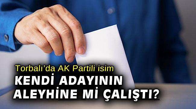 Torbalı'da AK Partili isim kendi adayının aleyhine mi çalıştı?