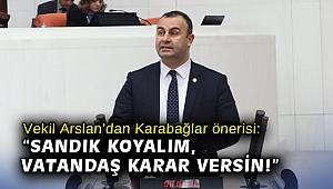 """Vekil Arslan'dan Karabağlar önerisi: """"Sandık koyalım, vatandaş karar versin!"""""""