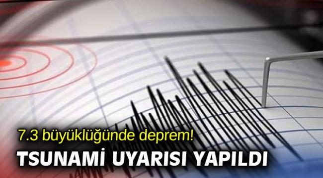 7.3 büyüklüğünde deprem! Tsunami uyarısı yapıldı