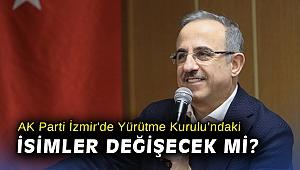 AK Parti İzmir'de Yürütme Kurulu'ndaki isimler değişecek mi?