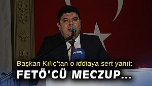 Başkan Kılıç'tan o iddiaya çok sert yanıt: FETÖ'cü meczup…