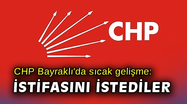 CHP Bayraklı'da sıcak gelişme: İstifasını istediler