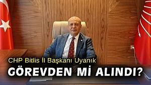 CHP Bitlis İl Başkanı Uyanık görevden mi alındı?