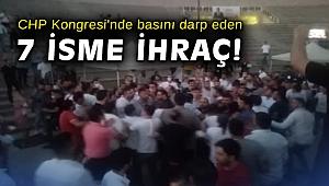 CHP Kongresi'nde basını darp eden 7 isme ihraç!