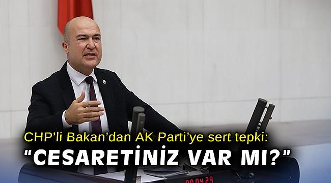 CHP'li Bakan'dan AK Parti'ye sert tepki: Cesaretiniz var mı?