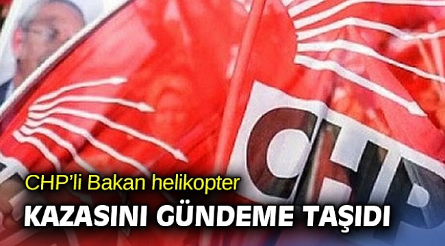CHP'li Bakan helikopter kazasını gündeme taşıdı