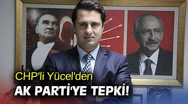 CHP'li Yücel'den AK Parti'ye tepki!