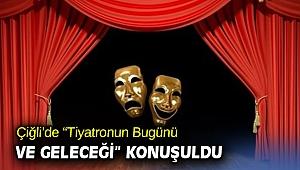 """Çiğli'de """"Tiyatronun Bugünü ve Geleceği"""" Konuşuldu"""
