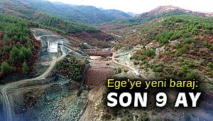 Ege'ye yeni baraj: Son 9 ay
