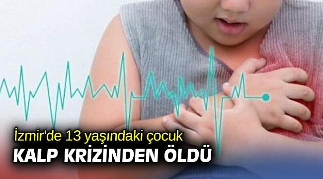 İzmir'de 13 yaşındaki çocuk kalp krizinden öldü