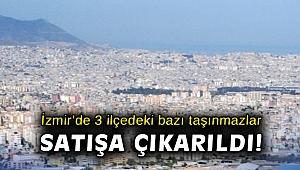 İzmir'de 3 ilçedeki bazı taşınmazlar satışa çıkarıldı!