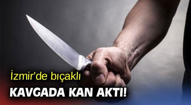 İzmir'de bıçaklı kavgada kan aktı!