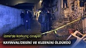 İzmir'de korkunç cinayet! Kayınvalidesini ve kuzenini öldürdü