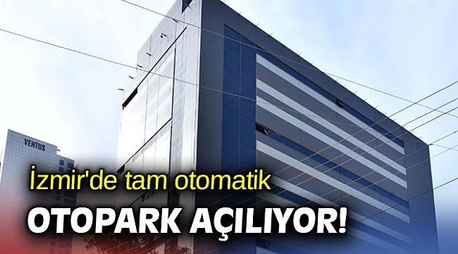 İzmir'de tam otomatik otopark açılıyor!