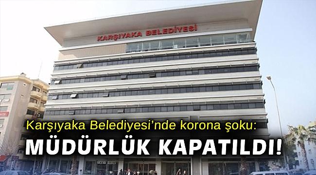 Karşıyaka Belediyesi'nde korona şoku: Müdürlük kapatıldı!