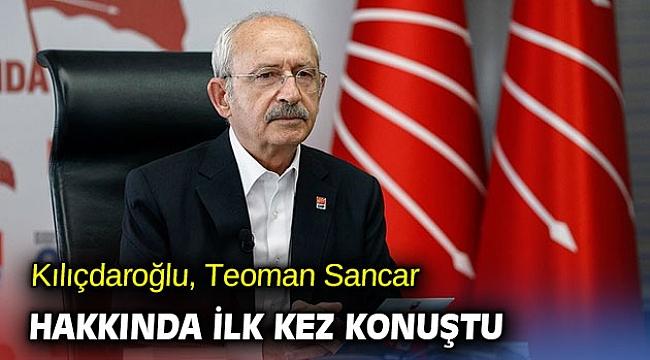 Kılıçdaroğlu, Teoman Sancar hakkında ilk kez konuştu