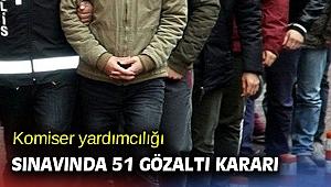 Komiser yardımcılığı sınavında 51 gözaltı kararı