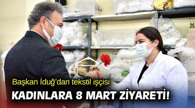 Mustafa İduğ'dan tekstil işçisi kadınlara 8 Mart ziyareti!