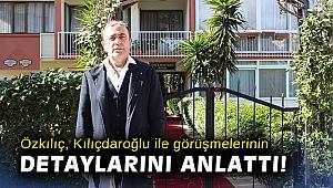 Özkılıç, Kılıçdaroğlu ile görüşmelerinin detaylarını anlattı!