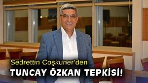 Sedrettin Coşkuner'den Tuncay Özkan tepkisi!