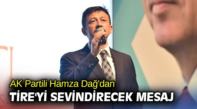 AK Partili Hamza Dağ'dan Tire'yi sevindirecek mesaj