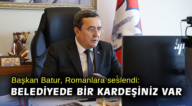 Başkan Batur, Romanlara seslendi: Konak Belediyesi'nde bir kardeşiniz var