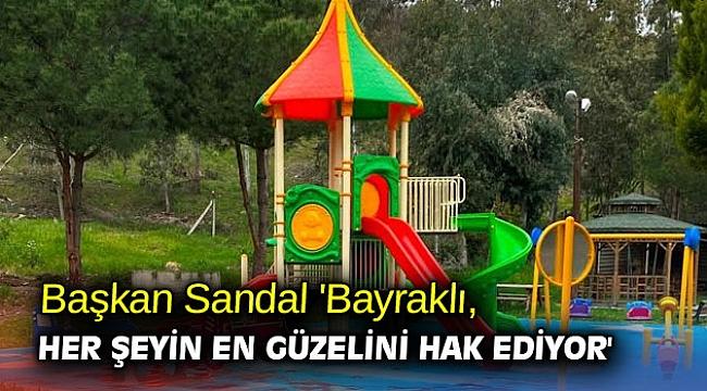 Başkan Sandal 'Bayraklı, her şeyin en güzelini hak ediyor'
