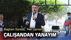 Başkan Sandal, 'Her zaman çalışandan yanayım'
