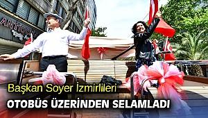 Başkan Soyer İzmirlileri otobüs üzerinden selamladı