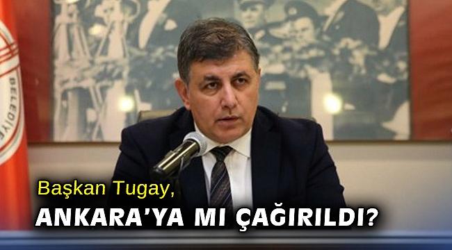 Başkan Tugay, Ankara'ya mı çağırıldı?