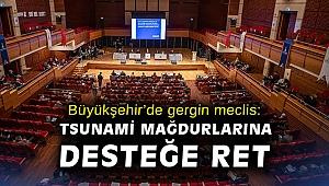 Büyükşehir'de gergin meclis: Tsunami mağdurlarına desteğe ret