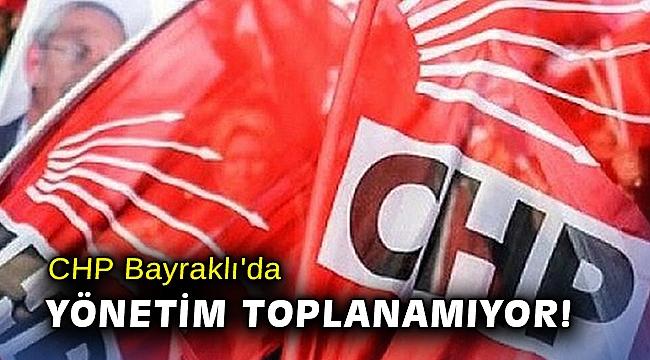CHP Bayraklı'da yönetim toplanamıyor!