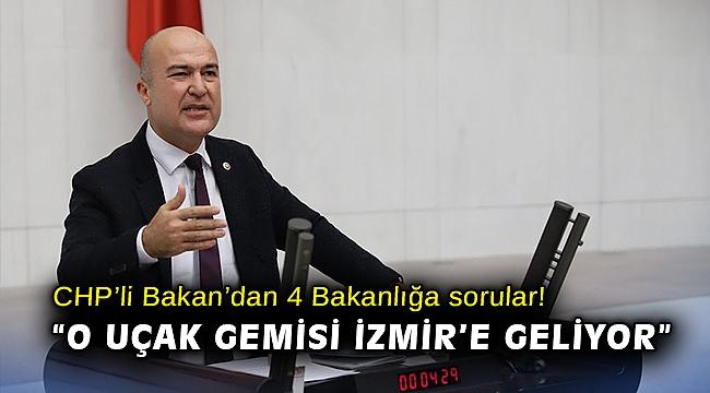 """CHP'li Bakan'dan 4 Bakanlığa sorular! """"O uçak gemisi İzmir'e geliyor"""""""