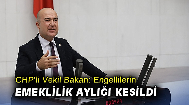 CHP'li Vekil Bakan: Engellilerin emeklilik aylığı kesildi