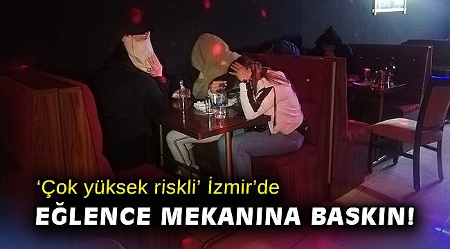 'Çok yüksek riskli' İzmir'de eğlence mekanına baskın!