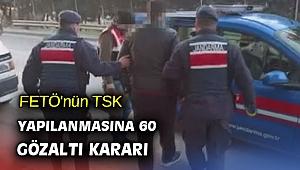 FETÖ'nün TSK yapılanmasına 60 gözaltı kararı
