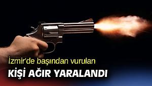 İzmir'de başından vurulan kişi ağır yaralandı