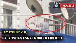 İzmir'de bir kişi, balkondan esnafa balta fırlattı